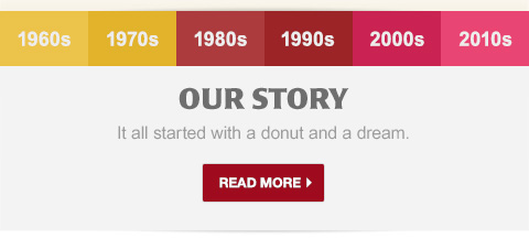 OUR STORY. It all started with a donut and a dream. Read More.