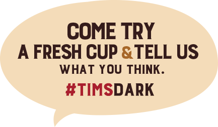 Come try a fresh cup and tell us what you think. #TimsDark